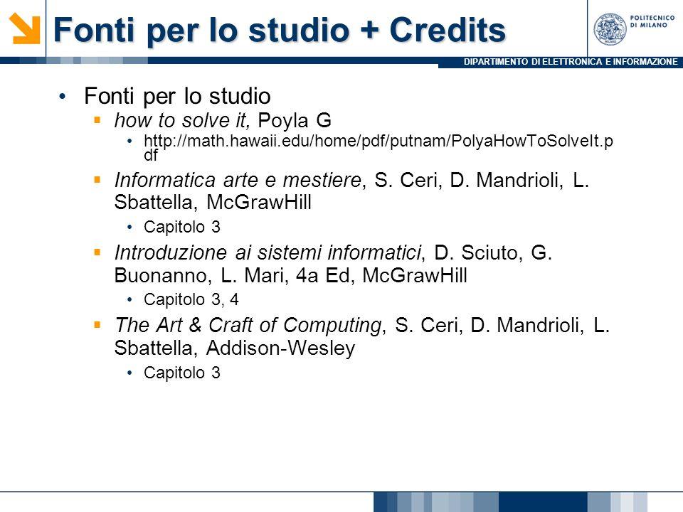 DIPARTIMENTO DI ELETTRONICA E INFORMAZIONE Fonti per lo studio + Credits Fonti per lo studio how to solve it, Poyla G http://math.hawaii.edu/home/pdf/putnam/PolyaHowToSolveIt.p df Informatica arte e mestiere, S.