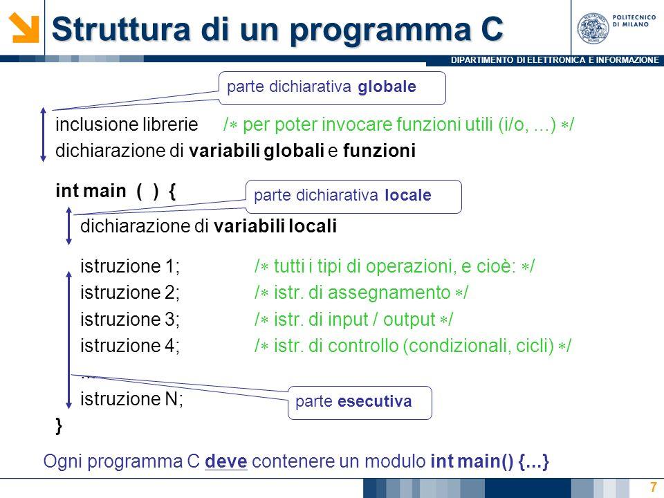 DIPARTIMENTO DI ELETTRONICA E INFORMAZIONE 8 Parte dichiarativa: contiene le dichiarazioni degli elementi del programma Dati, ed eventualmente funzioni (ma solo nella parte globale) Parte esecutiva: contiene le istruzioni da eseguire, che ricadono nelle categorie: Istruzioni di assegnamento ( ) Strutture di controllo: Condizionali (if-then-else e switch) Iterative, o cicli (while, do e for) Istruzioni di Input/Output (printf, scanf,...) Struttura di un programma C