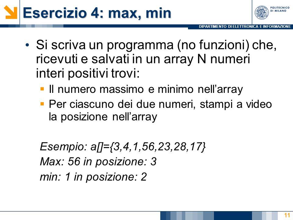 DIPARTIMENTO DI ELETTRONICA E INFORMAZIONE Esercizio 4: max, min Si scriva un programma (no funzioni) che, ricevuti e salvati in un array N numeri interi positivi trovi: Il numero massimo e minimo nellarray Per ciascuno dei due numeri, stampi a video la posizione nellarray Esempio: a[]={3,4,1,56,23,28,17} Max: 56 in posizione: 3 min: 1 in posizione: 2 11