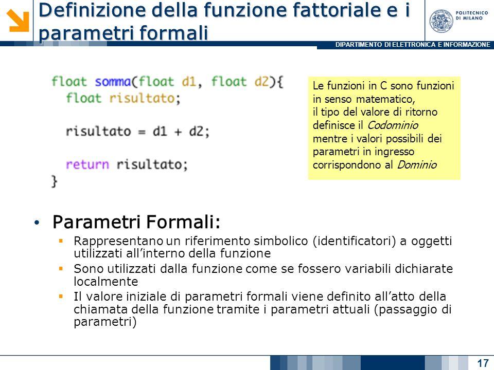DIPARTIMENTO DI ELETTRONICA E INFORMAZIONE Definizione della funzione fattoriale e i parametri formali Parametri Formali: Rappresentano un riferimento simbolico (identificatori) a oggetti utilizzati allinterno della funzione Sono utilizzati dalla funzione come se fossero variabili dichiarate localmente Il valore iniziale di parametri formali viene definito allatto della chiamata della funzione tramite i parametri attuali (passaggio di parametri) 17 Le funzioni in C sono funzioni in senso matematico, il tipo del valore di ritorno definisce il Codominio mentre i valori possibili dei parametri in ingresso corrispondono al Dominio