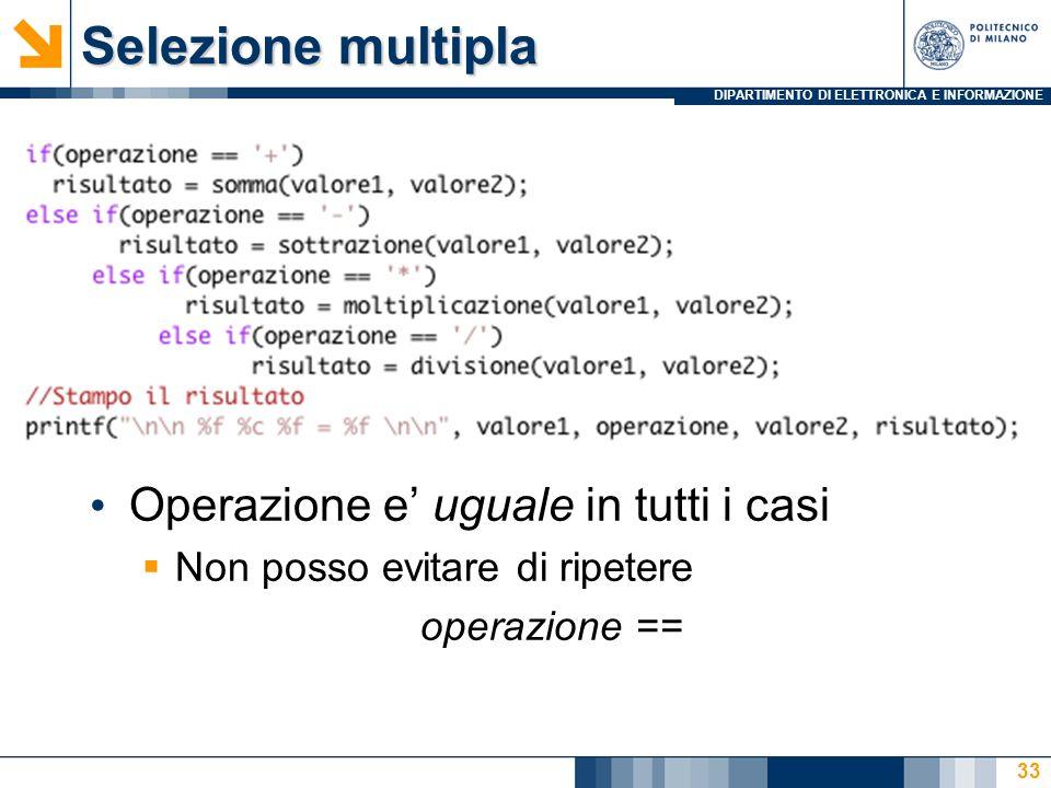 DIPARTIMENTO DI ELETTRONICA E INFORMAZIONE Selezione multipla Operazione e uguale in tutti i casi Non posso evitare di ripetere operazione == 33