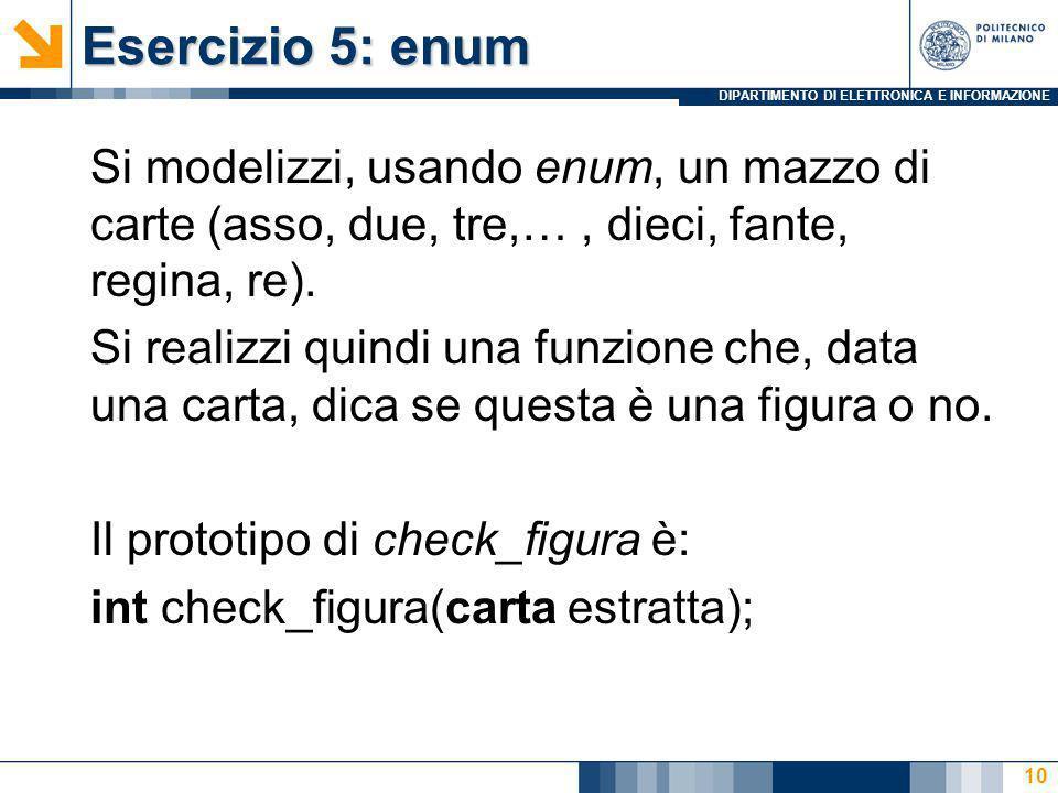 DIPARTIMENTO DI ELETTRONICA E INFORMAZIONE Esercizio 5: enum Si modelizzi, usando enum, un mazzo di carte (asso, due, tre,…, dieci, fante, regina, re)