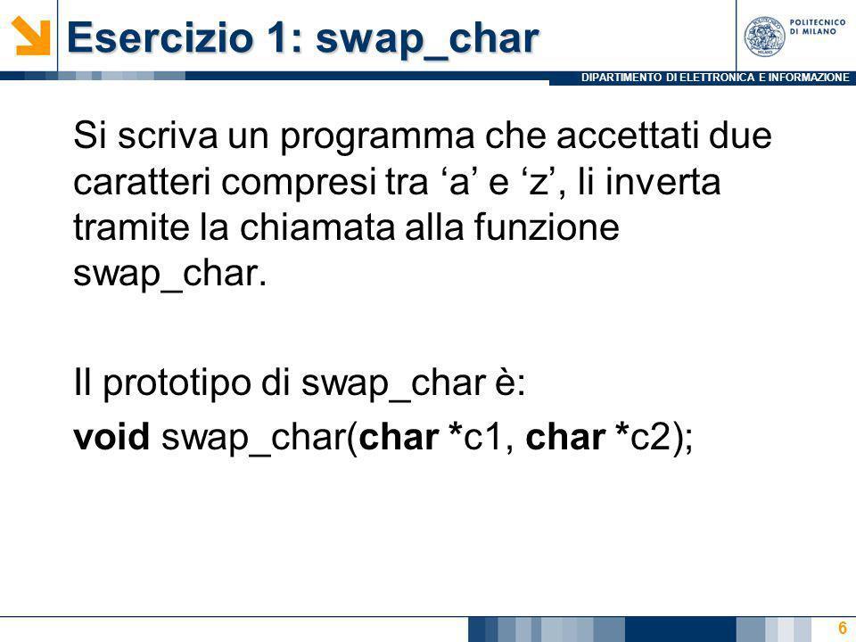 DIPARTIMENTO DI ELETTRONICA E INFORMAZIONE Esercizio 1: swap_char Si scriva un programma che accettati due caratteri compresi tra a e z, li inverta tr