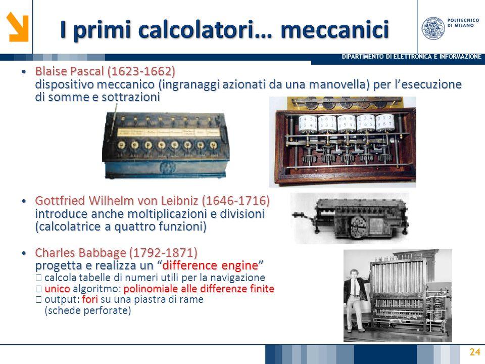 DIPARTIMENTO DI ELETTRONICA E INFORMAZIONE 24 Blaise Pascal (1623-1662) dispositivo meccanico (ingranaggi azionati da una manovella) per lesecuzione d