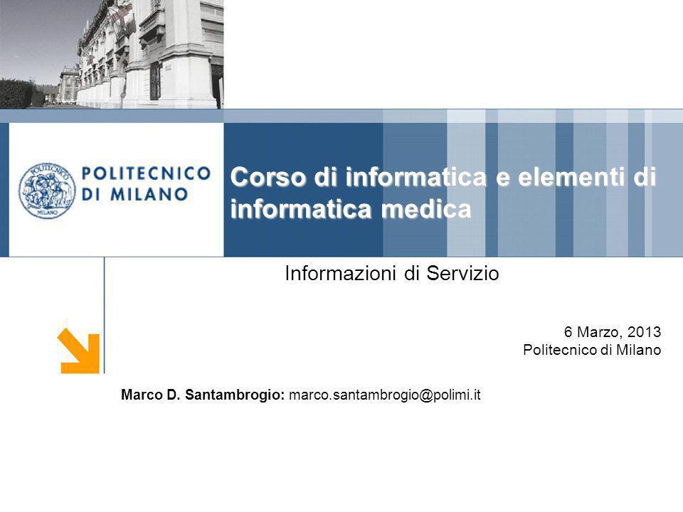 DIPARTIMENTO DI ELETTRONICA E INFORMAZIONE Corso di informatica e elementi di informatica medica Informazioni di Servizio 6 Marzo, 2013 Politecnico di Milano Marco D.