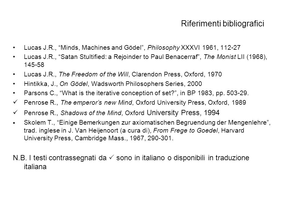 Riferimenti bibliografici Lucas J.R., Minds, Machines and Gödel, Philosophy XXXVI 1961, 112-27 Lucas J.R., Satan Stultified: a Rejoinder to Paul Benac