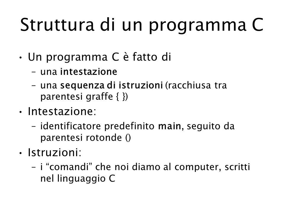 Struttura di un programma C Un programma C è fatto di –una intestazione –una sequenza di istruzioni (racchiusa tra parentesi graffe { }) Intestazione: –identificatore predefinito main, seguito da parentesi rotonde () Istruzioni: –i comandi che noi diamo al computer, scritti nel linguaggio C