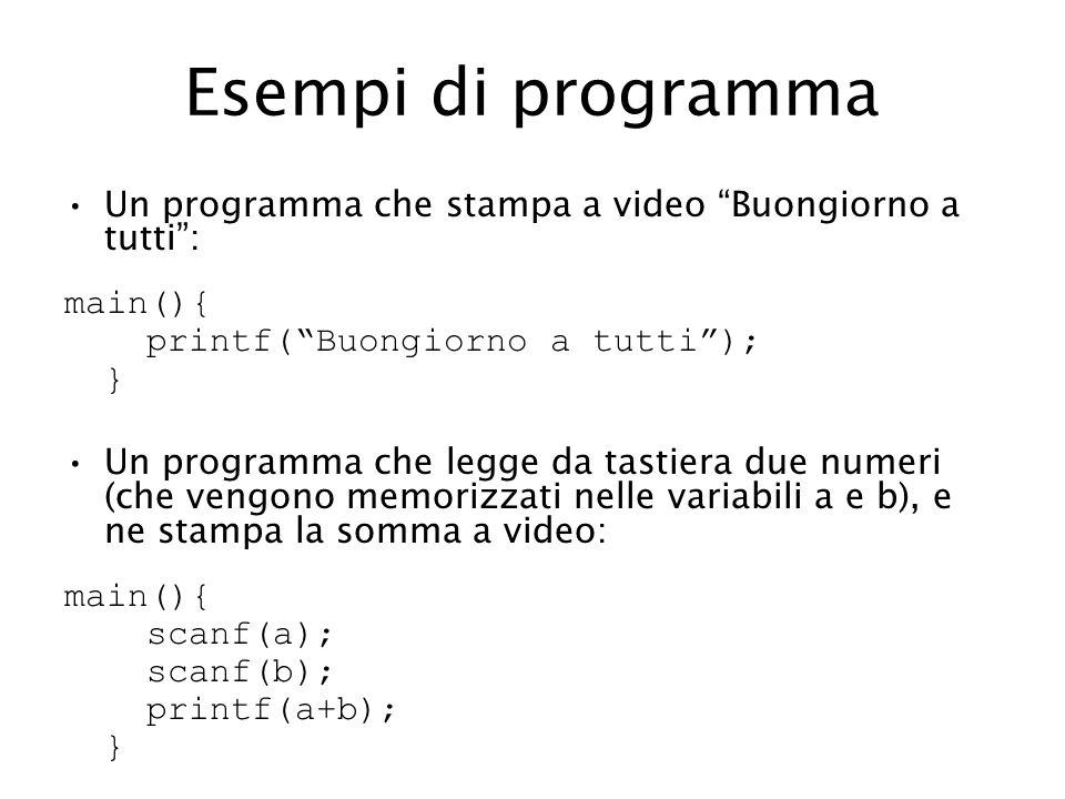 Esempi di programma Un programma che stampa a video Buongiorno a tutti: main(){ printf(Buongiorno a tutti); } Un programma che legge da tastiera due numeri (che vengono memorizzati nelle variabili a e b), e ne stampa la somma a video: main(){ scanf(a); scanf(b); printf(a+b); }