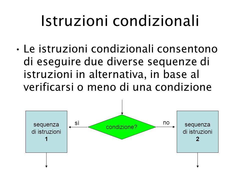 Istruzioni condizionali Le istruzioni condizionali consentono di eseguire due diverse sequenze di istruzioni in alternativa, in base al verificarsi o meno di una condizione condizione.