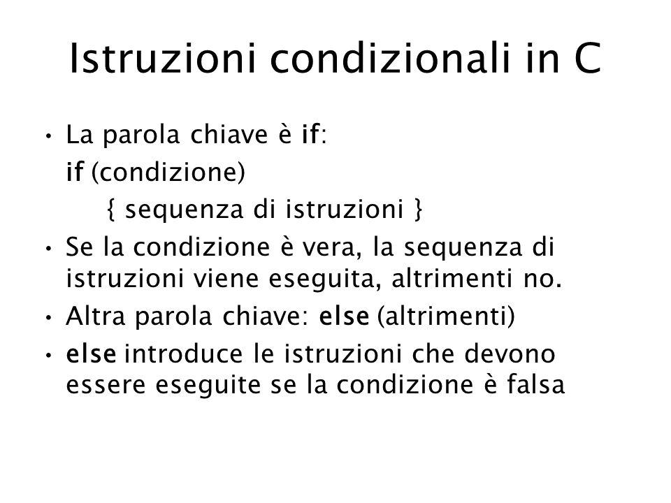 Istruzioni condizionali in C La parola chiave è if: if (condizione) { sequenza di istruzioni } Se la condizione è vera, la sequenza di istruzioni viene eseguita, altrimenti no.