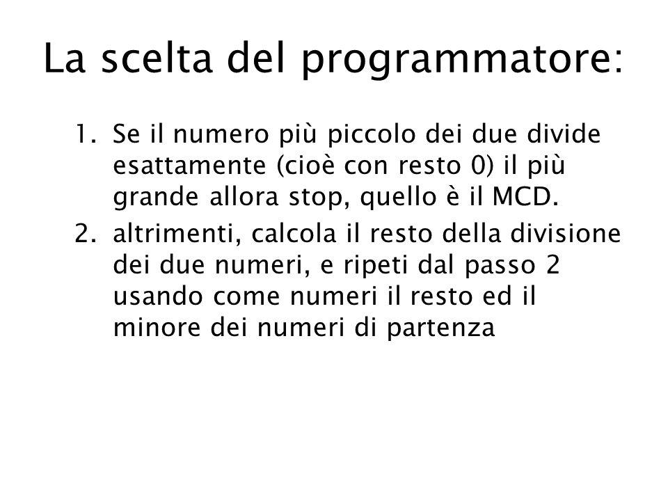 La scelta del programmatore: 1.Se il numero più piccolo dei due divide esattamente (cioè con resto 0) il più grande allora stop, quello è il MCD.