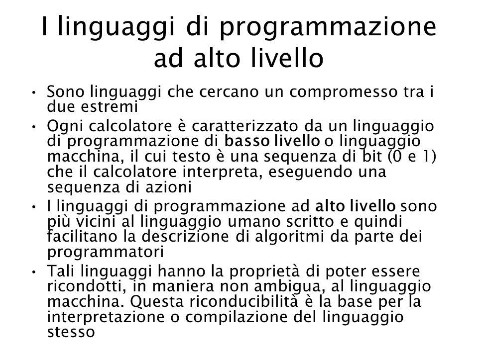 I linguaggi di programmazione ad alto livello Sono linguaggi che cercano un compromesso tra i due estremi Ogni calcolatore è caratterizzato da un linguaggio di programmazione di basso livello o linguaggio macchina, il cui testo è una sequenza di bit (0 e 1) che il calcolatore interpreta, eseguendo una sequenza di azioni I linguaggi di programmazione ad alto livello sono più vicini al linguaggio umano scritto e quindi facilitano la descrizione di algoritmi da parte dei programmatori Tali linguaggi hanno la proprietà di poter essere ricondotti, in maniera non ambigua, al linguaggio macchina.