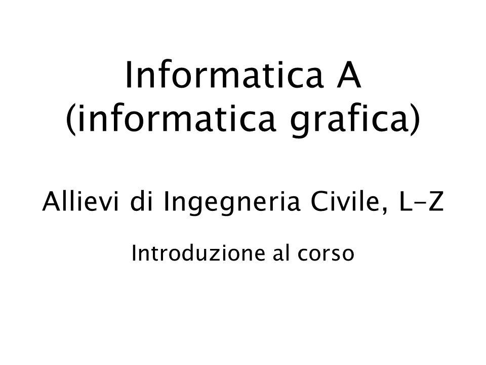 Informatica A (informatica grafica) Allievi di Ingegneria Civile, L-Z Introduzione al corso