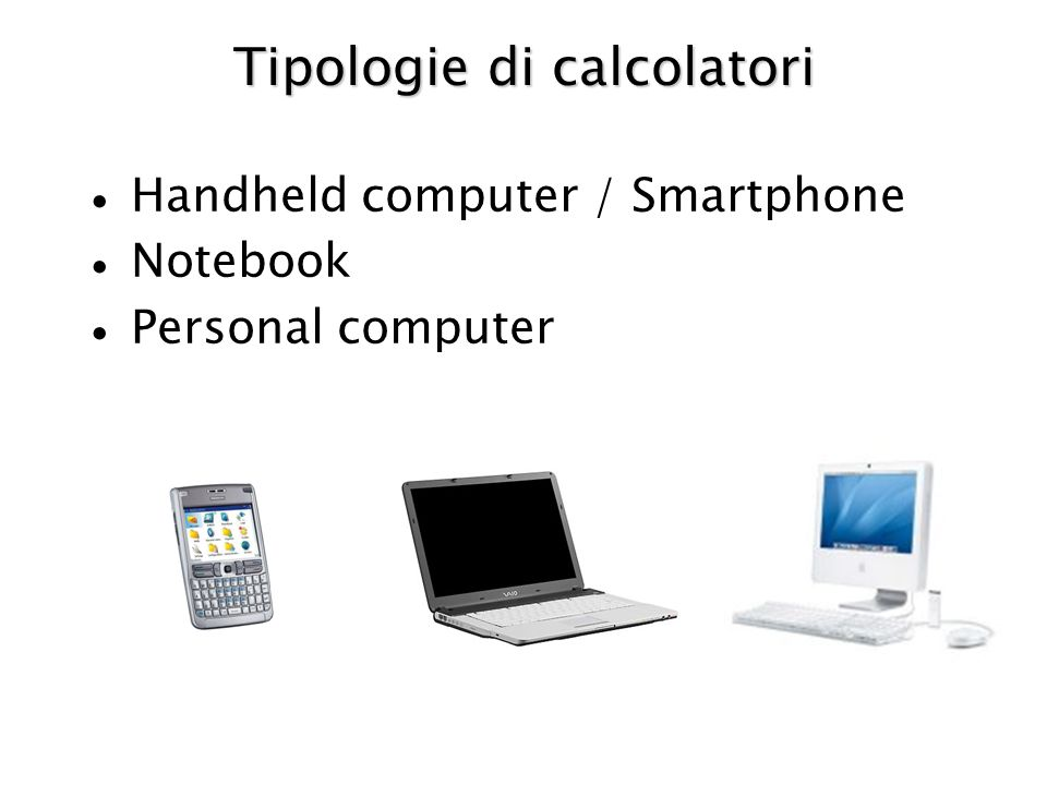Tipologie di calcolatori Handheld computer / Smartphone Notebook Personal computer
