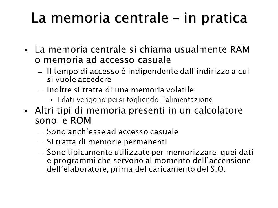 La memoria centrale – in pratica La memoria centrale si chiama usualmente RAM o memoria ad accesso casuale – Il tempo di accesso è indipendente dallindirizzo a cui si vuole accedere – Inoltre si tratta di una memoria volatile I dati vengono persi togliendo lalimentazione Altri tipi di memoria presenti in un calcolatore sono le ROM – Sono anchesse ad accesso casuale – Si tratta di memorie permanenti – Sono tipicamente utilizzate per memorizzare quei dati e programmi che servono al momento dellaccensione dellelaboratore, prima del caricamento del S.O.