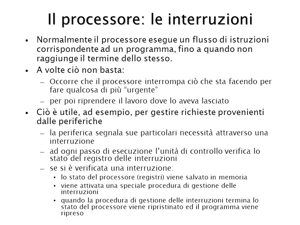 Il processore: le interruzioni Normalmente il processore esegue un flusso di istruzioni corrispondente ad un programma, fino a quando non raggiunge il termine dello stesso.