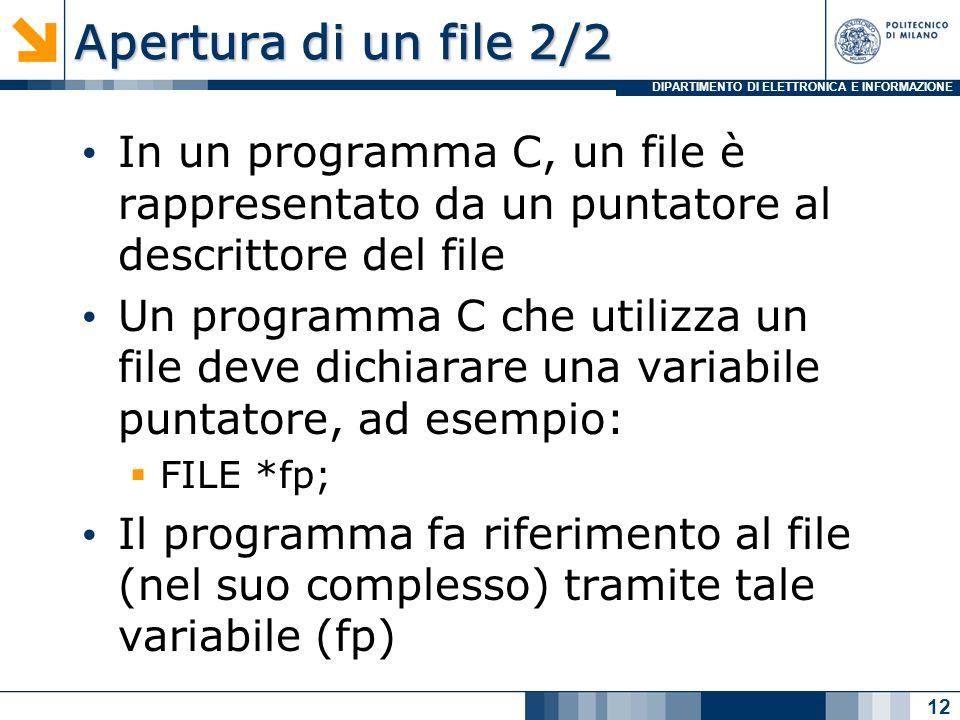 DIPARTIMENTO DI ELETTRONICA E INFORMAZIONE Apertura di un file 2/2 In un programma C, un file è rappresentato da un puntatore al descrittore del file Un programma C che utilizza un file deve dichiarare una variabile puntatore, ad esempio: FILE *fp; Il programma fa riferimento al file (nel suo complesso) tramite tale variabile (fp) #include main() { FILE *fp; fp=fopen(ordine.txt, r) ……… } 12