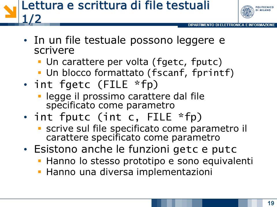 DIPARTIMENTO DI ELETTRONICA E INFORMAZIONE Lettura e scrittura di file testuali 1/2 In un file testuale possono leggere e scrivere Un carattere per volta ( fgetc, fputc ) Un blocco formattato ( fscanf, fprintf ) int fgetc (FILE *fp) legge il prossimo carattere dal file specificato come parametro int fputc (int c, FILE *fp) scrive sul file specificato come parametro il carattere specificato come parametro Esistono anche le funzioni getc e putc Hanno lo stesso prototipo e sono equivalenti Hanno una diversa implementazioni 19