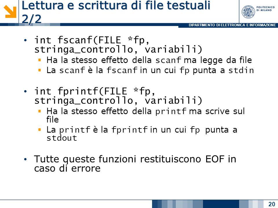 DIPARTIMENTO DI ELETTRONICA E INFORMAZIONE Lettura e scrittura di file testuali 2/2 int fscanf(FILE *fp, stringa_controllo, variabili) Ha la stesso effetto della scanf ma legge da file La scanf è la fscanf in un cui fp punta a stdin int fprintf(FILE *fp, stringa_controllo, variabili) Ha la stesso effetto della printf ma scrive sul file La printf è la fprintf in un cui fp punta a stdout Tutte queste funzioni restituiscono EOF in caso di errore 20