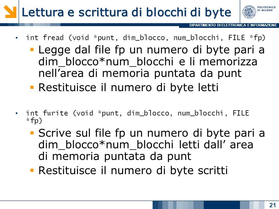 DIPARTIMENTO DI ELETTRONICA E INFORMAZIONE Lettura e scrittura di blocchi di byte int fread (void *punt, dim_blocco, num_blocchi, FILE *fp) Legge dal file fp un numero di byte pari a dim_blocco*num_blocchi e li memorizza nellarea di memoria puntata da punt Restituisce il numero di byte letti int fwrite (void *punt, dim_blocco, num_blocchi, FILE *fp) Scrive sul file fp un numero di byte pari a dim_blocco*num_blocchi letti dall area di memoria puntata da punt Restituisce il numero di byte scritti 21