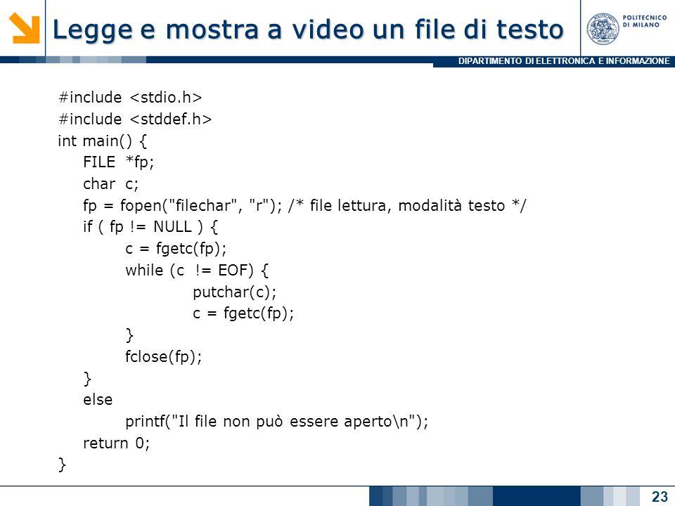 DIPARTIMENTO DI ELETTRONICA E INFORMAZIONE Legge e mostra a video un file di testo #include int main() { FILE*fp; charc; fp = fopen( filechar , r ); /* file lettura, modalità testo */ if ( fp != NULL ) { c = fgetc(fp); while (c != EOF) { putchar(c); c = fgetc(fp); } fclose(fp); } else printf( Il file non può essere aperto\n ); return 0; } 23
