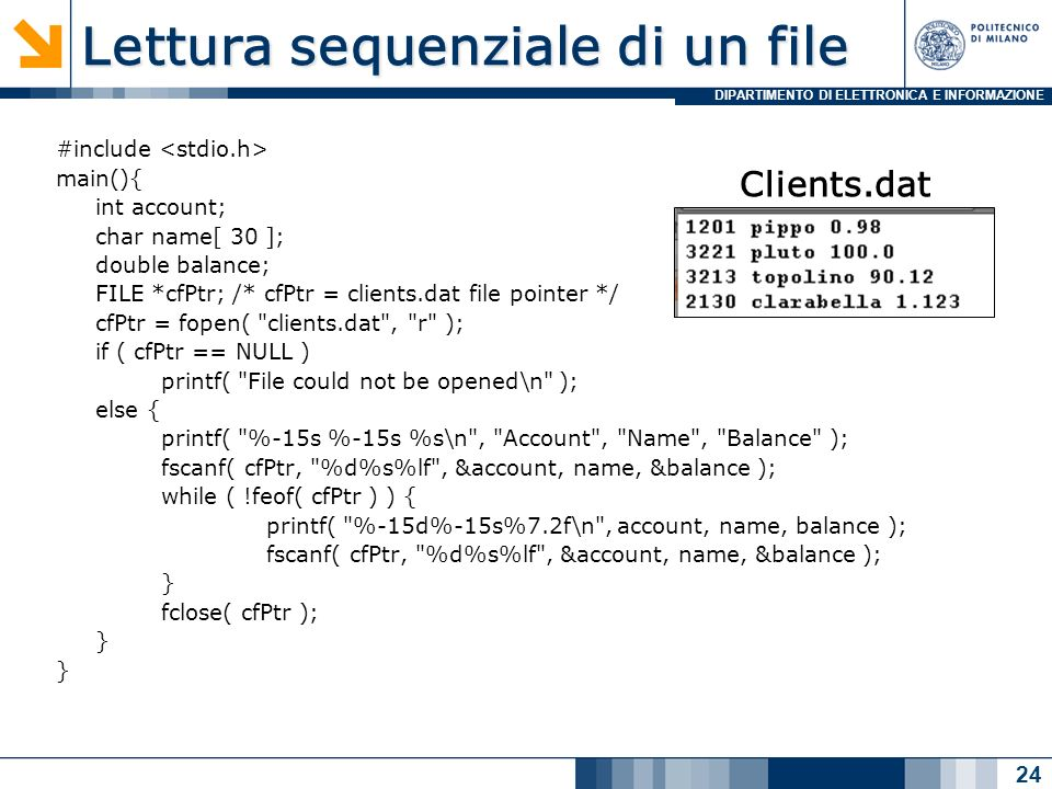 DIPARTIMENTO DI ELETTRONICA E INFORMAZIONE Lettura sequenziale di un file #include main(){ int account; char name[ 30 ]; double balance; FILE *cfPtr; /* cfPtr = clients.dat file pointer */ cfPtr = fopen( clients.dat , r ); if ( cfPtr == NULL ) printf( File could not be opened\n ); else { printf( %-15s %-15s %s\n , Account , Name , Balance ); fscanf( cfPtr, %d%s%lf , &account, name, &balance ); while ( !feof( cfPtr ) ) { printf( %-15d%-15s%7.2f\n , account, name, balance ); fscanf( cfPtr, %d%s%lf , &account, name, &balance ); } fclose( cfPtr ); } 24 Clients.dat