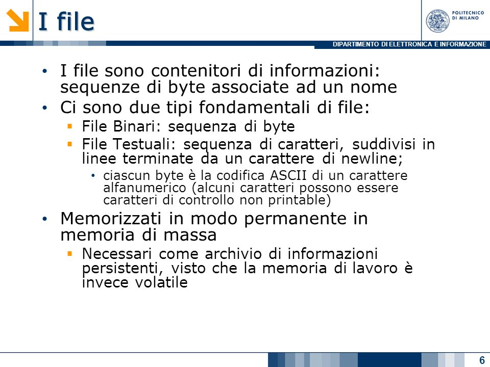 DIPARTIMENTO DI ELETTRONICA E INFORMAZIONE I file I file sono contenitori di informazioni: sequenze di byte associate ad un nome Ci sono due tipi fondamentali di file: File Binari: sequenza di byte File Testuali: sequenza di caratteri, suddivisi in linee terminate da un carattere di newline; ciascun byte è la codifica ASCII di un carattere alfanumerico (alcuni caratteri possono essere caratteri di controllo non printable) Memorizzati in modo permanente in memoria di massa Necessari come archivio di informazioni persistenti, visto che la memoria di lavoro è invece volatile 6