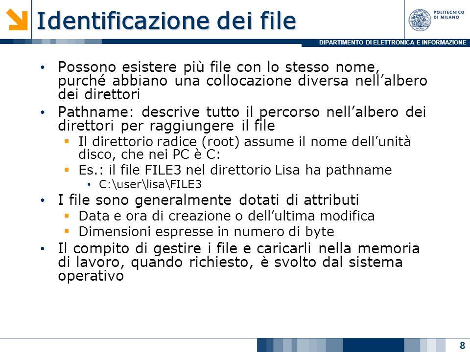 DIPARTIMENTO DI ELETTRONICA E INFORMAZIONE Identificazione dei file Possono esistere più file con lo stesso nome, purché abbiano una collocazione diversa nellalbero dei direttori Pathname: descrive tutto il percorso nellalbero dei direttori per raggiungere il file Il direttorio radice (root) assume il nome dellunità disco, che nei PC è C: Es.: il file FILE3 nel direttorio Lisa ha pathname C:\user\lisa\FILE3 I file sono generalmente dotati di attributi Data e ora di creazione o dellultima modifica Dimensioni espresse in numero di byte Il compito di gestire i file e caricarli nella memoria di lavoro, quando richiesto, è svolto dal sistema operativo 8