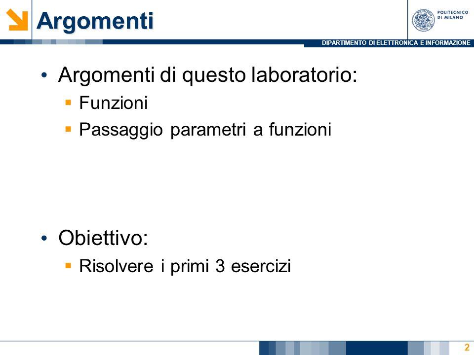 DIPARTIMENTO DI ELETTRONICA E INFORMAZIONEArgomenti Argomenti di questo laboratorio: Funzioni Passaggio parametri a funzioni Obiettivo: Risolvere i primi 3 esercizi 2