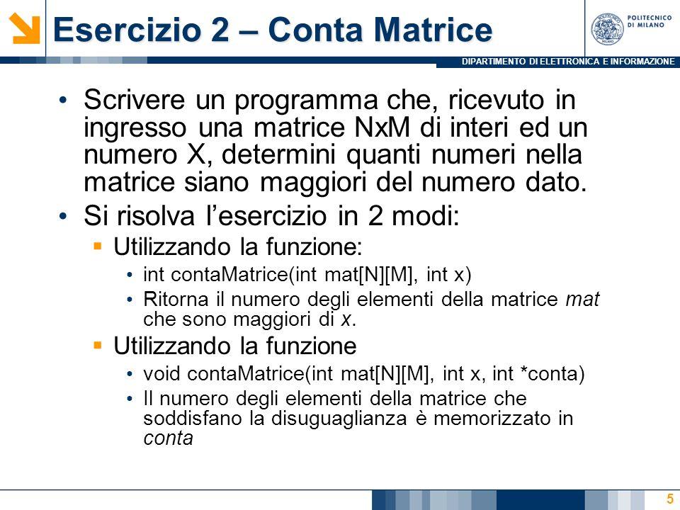 DIPARTIMENTO DI ELETTRONICA E INFORMAZIONE Esercizio 2 – Conta Matrice Scrivere un programma che, ricevuto in ingresso una matrice NxM di interi ed un numero X, determini quanti numeri nella matrice siano maggiori del numero dato.