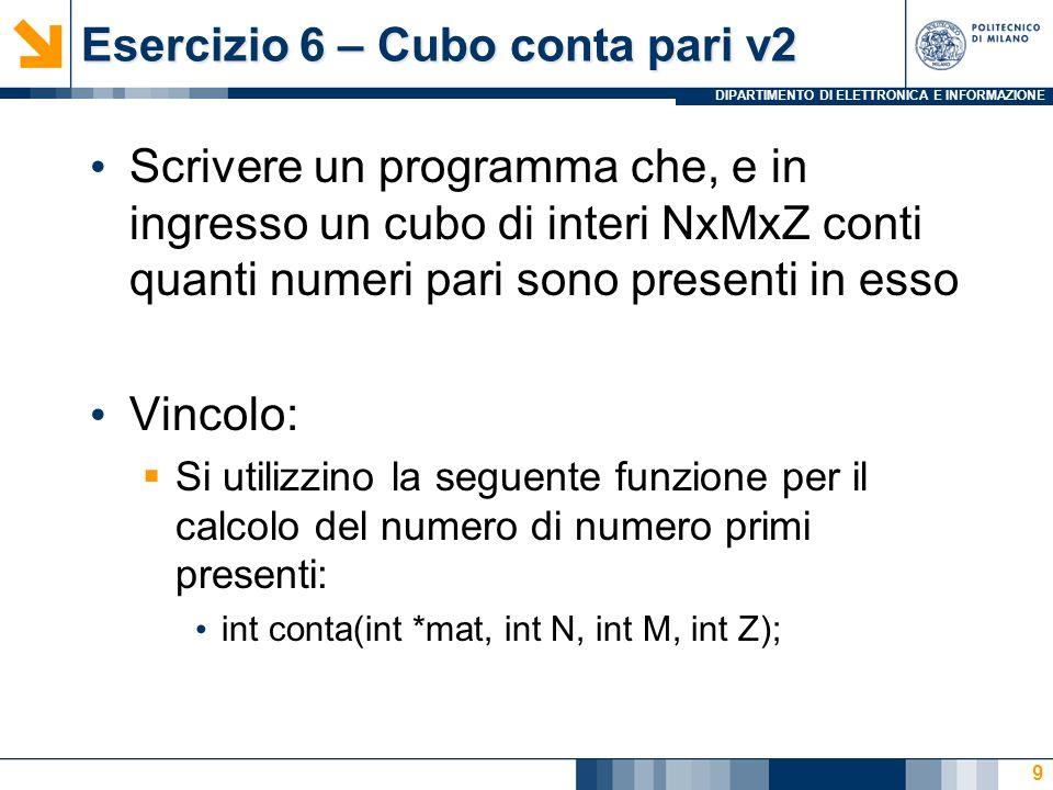 DIPARTIMENTO DI ELETTRONICA E INFORMAZIONE Esercizio 6 – Cubo conta pari v2 Scrivere un programma che, e in ingresso un cubo di interi NxMxZ conti quanti numeri pari sono presenti in esso Vincolo: Si utilizzino la seguente funzione per il calcolo del numero di numero primi presenti: int conta(int *mat, int N, int M, int Z); 9