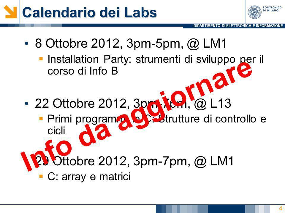 DIPARTIMENTO DI ELETTRONICA E INFORMAZIONE Calendario dei Labs 3 Dicembre 2012, 3pm-6pm, @ L13 MATLAB: ambiente di sviluppo e primi codici 17 Dicembre 2012, 3pm-7pm, @ LM1 MATLAB: strutture di controllo, tipi di dato strutturato, e vettori 14 Gennaio 2013, 3pm-7pm, @ LM1 MATLAB: funzioni ricorsive, funzioni di ordine superiore, grafici 2D e 3D 5 Info da aggiornare