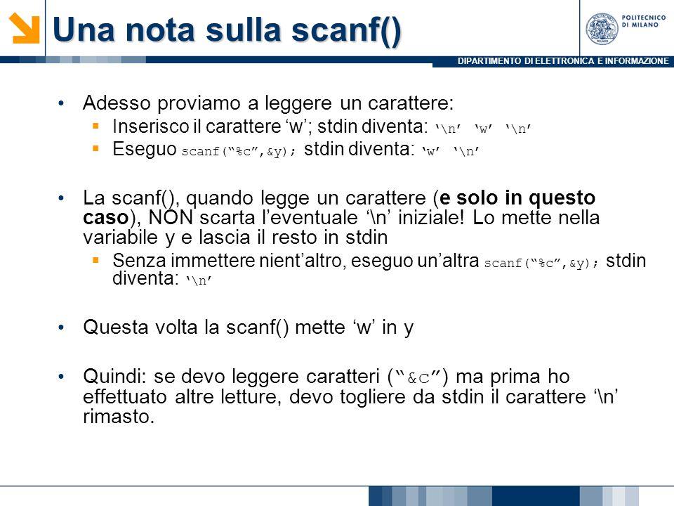 DIPARTIMENTO DI ELETTRONICA E INFORMAZIONE Una nota sulla scanf() Adesso proviamo a leggere un carattere: Inserisco il carattere w; stdin diventa:\n w \n Eseguo scanf(%c,&y); stdin diventa:w \n La scanf(), quando legge un carattere (e solo in questo caso), NON scarta leventuale \n iniziale.