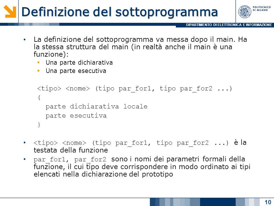 DIPARTIMENTO DI ELETTRONICA E INFORMAZIONE Definizione della funzione fattoriale e i parametri formali Parametri Formali: Rappresentano un riferimento simbolico (identificatori) a oggetti utilizzati allinterno della funzione Sono utilizzati dalla funzione come se fossero variabili dichiarate localmente Il valore iniziale di parametri formali viene definito allatto della chiamata della funzione tramite i parametri attuali (passaggio di parametri) 11 int fattoriale(int n){ int risultato=1; int i; for (i = 1; i <= n; i++) risultato = risultato * i; return risultato; } Le funzioni in C sono funzioni in senso matematico, il tipo del valore di ritorno definisce il Codominio mentre i valori possibili dei parametri in ingresso corrispondono al Dominio