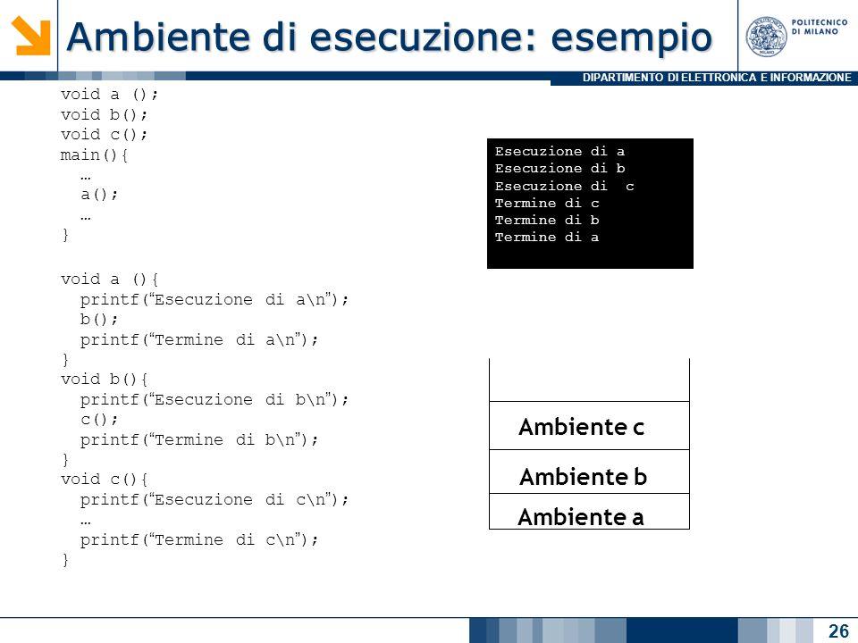 DIPARTIMENTO DI ELETTRONICA E INFORMAZIONE Ambiente di esecuzione: esempio 26 void a (); void b(); void c(); main(){ … a(); … } void a (){ printf(Esecuzione di a\n); b(); printf(Termine di a\n); } void b(){ printf(Esecuzione di b\n); c(); printf(Termine di b\n); } void c(){ printf(Esecuzione di c\n); … printf(Termine di c\n); } Esecuzione di a Esecuzione di b Esecuzione di c Termine di c Termine di b Termine di a Ambiente a Ambiente b Ambiente c