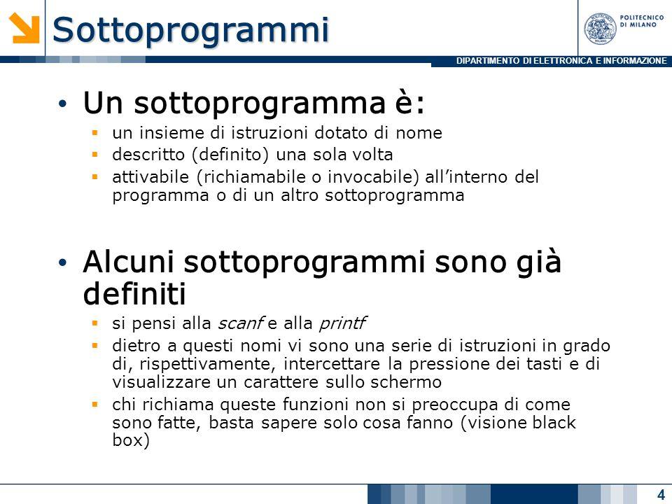 DIPARTIMENTO DI ELETTRONICA E INFORMAZIONESottoprogrammi Un sottoprogramma è: un insieme di istruzioni dotato di nome descritto (definito) una sola vo