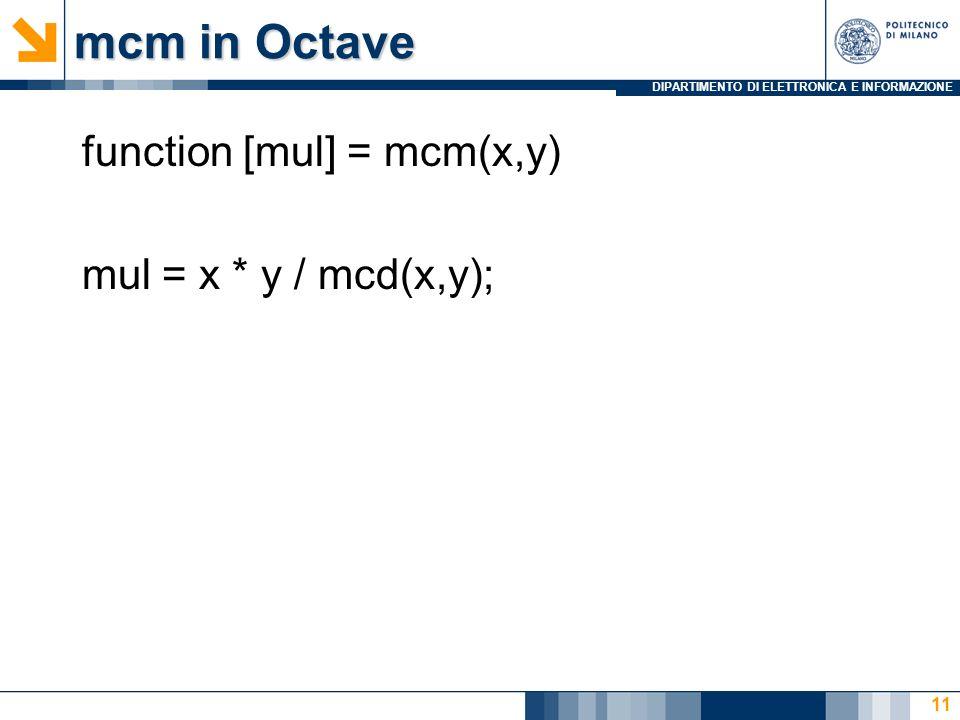 DIPARTIMENTO DI ELETTRONICA E INFORMAZIONE mcm in Octave function [mul] = mcm(x,y) mul = x * y / mcd(x,y); 11