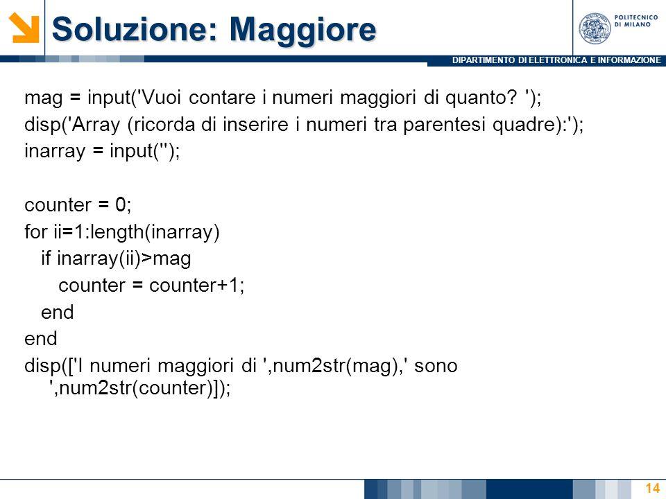DIPARTIMENTO DI ELETTRONICA E INFORMAZIONE Soluzione: Maggiore mag = input('Vuoi contare i numeri maggiori di quanto? '); disp('Array (ricorda di inse