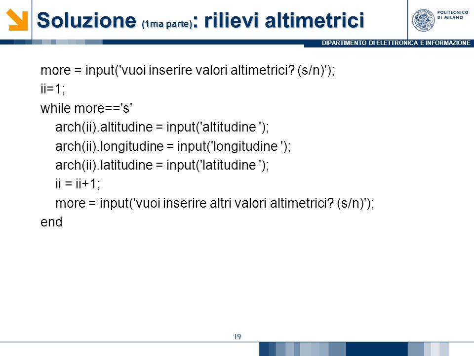 DIPARTIMENTO DI ELETTRONICA E INFORMAZIONE Soluzione (1ma parte) : rilievi altimetrici more = input('vuoi inserire valori altimetrici? (s/n)'); ii=1;