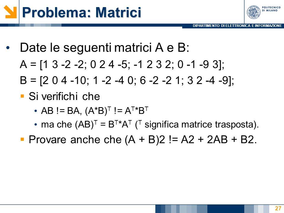 DIPARTIMENTO DI ELETTRONICA E INFORMAZIONE Problema: Matrici Date le seguenti matrici A e B: A = [1 3 -2 -2; 0 2 4 -5; -1 2 3 2; 0 -1 -9 3]; B = [2 0