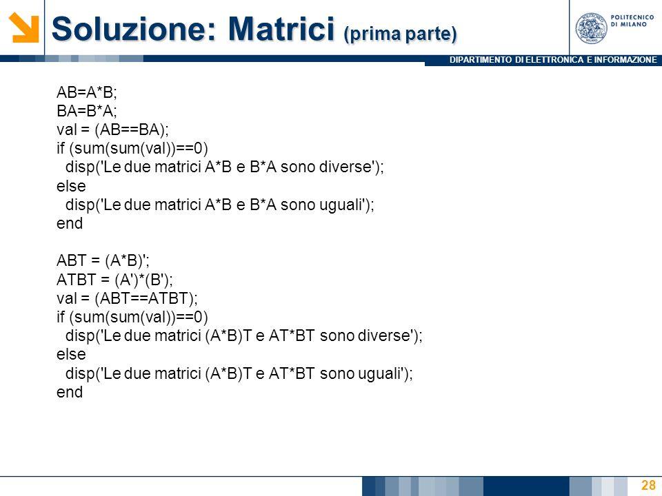 DIPARTIMENTO DI ELETTRONICA E INFORMAZIONE Soluzione: Matrici (prima parte) AB=A*B; BA=B*A; val = (AB==BA); if (sum(sum(val))==0) disp('Le due matrici