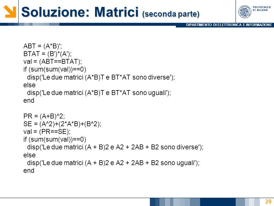 DIPARTIMENTO DI ELETTRONICA E INFORMAZIONE Soluzione: Matrici (seconda parte) ABT = (A*B) ; BTAT = (B )*(A ); val = (ABT==BTAT); if (sum(sum(val))==0) disp( Le due matrici (A*B)T e BT*AT sono diverse ); else disp( Le due matrici (A*B)T e BT*AT sono uguali ); end PR = (A+B)^2; SE = (A^2)+(2*A*B)+(B^2); val = (PR==SE); if (sum(sum(val))==0) disp( Le due matrici (A + B)2 e A2 + 2AB + B2 sono diverse ); else disp( Le due matrici (A + B)2 e A2 + 2AB + B2 sono uguali ); end 29