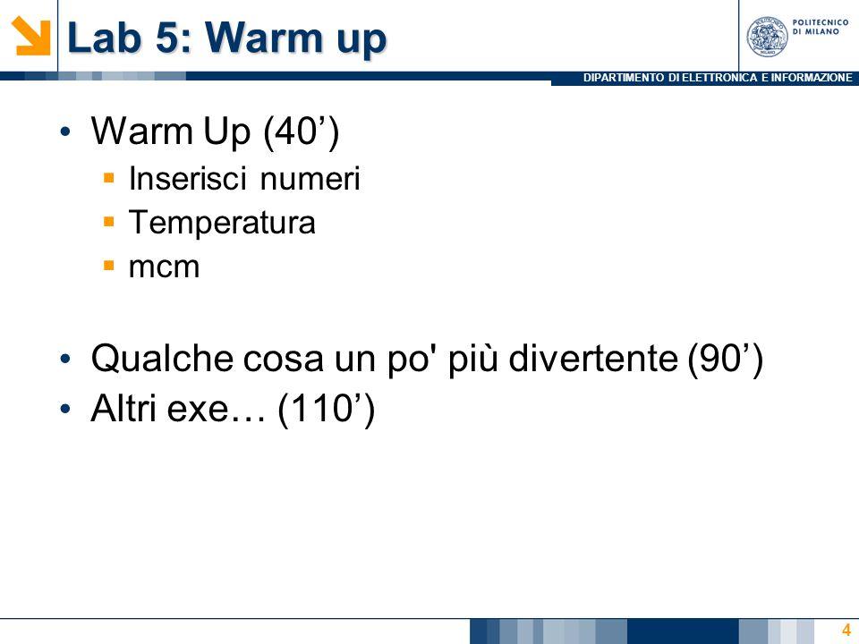 DIPARTIMENTO DI ELETTRONICA E INFORMAZIONE Lab 5: Warm up Warm Up (40) Inserisci numeri Temperatura mcm Qualche cosa un po' più divertente (90) Altri