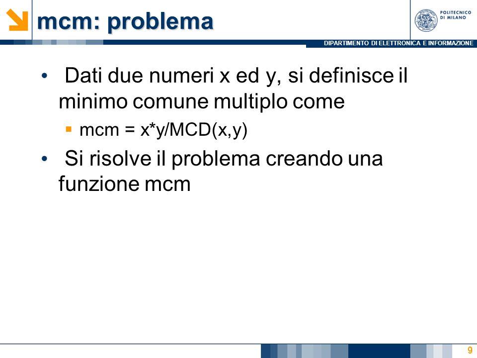 DIPARTIMENTO DI ELETTRONICA E INFORMAZIONE mcm: problema Dati due numeri x ed y, si definisce il minimo comune multiplo come mcm = x*y/MCD(x,y) Si ris
