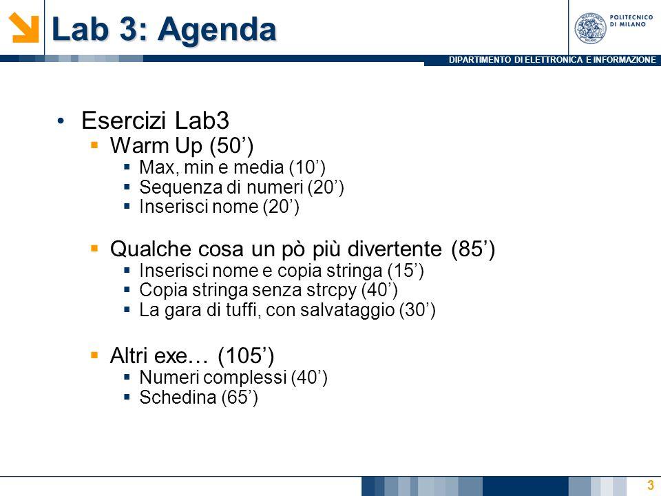 DIPARTIMENTO DI ELETTRONICA E INFORMAZIONE Lab 3: Agenda Esercizi Lab3 Warm Up (50) Max, min e media (10) Sequenza di numeri (20) Inserisci nome (20) Qualche cosa un pò più divertente (85) Inserisci nome e copia stringa (15) Copia stringa senza strcpy (40) La gara di tuffi, con salvataggio (30) Altri exe… (105) Numeri complessi (40) Schedina (65) 3