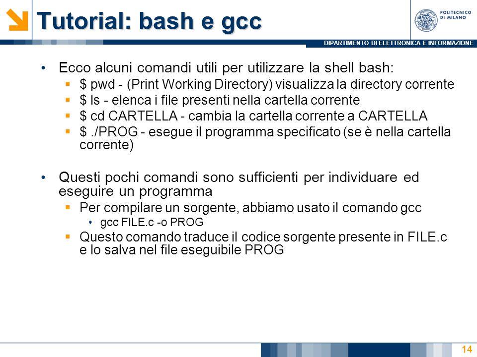 DIPARTIMENTO DI ELETTRONICA E INFORMAZIONE Tutorial: bash e gcc Ecco alcuni comandi utili per utilizzare la shell bash: $ pwd - (Print Working Directo