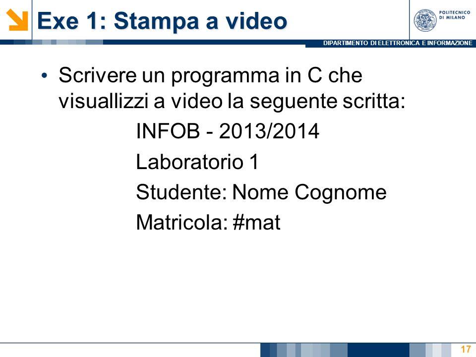DIPARTIMENTO DI ELETTRONICA E INFORMAZIONE Exe 1: Stampa a video Scrivere un programma in C che visuallizzi a video la seguente scritta: INFOB - 2013/