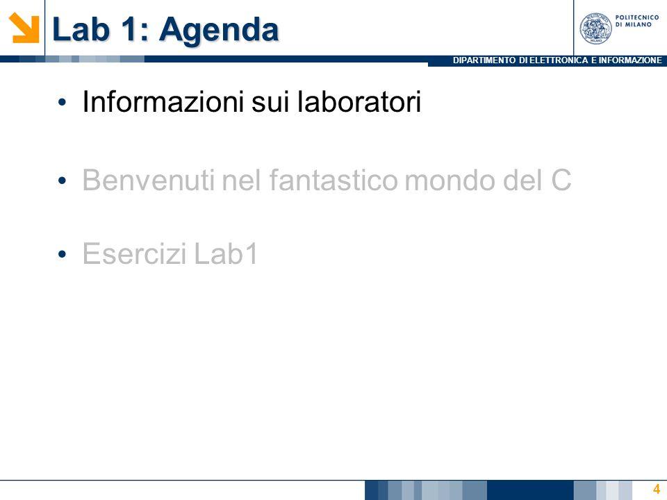 DIPARTIMENTO DI ELETTRONICA E INFORMAZIONE Lab 1: Agenda Informazioni sui laboratori Benvenuti nel fantastico mondo del C Esercizi Lab1 4