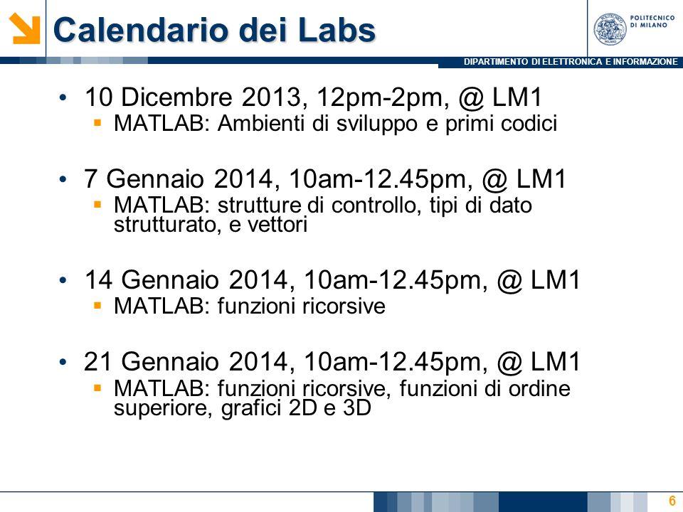 DIPARTIMENTO DI ELETTRONICA E INFORMAZIONE Calendario dei Labs 10 Dicembre 2013, 12pm-2pm, @ LM1 MATLAB: Ambienti di sviluppo e primi codici 7 Gennaio