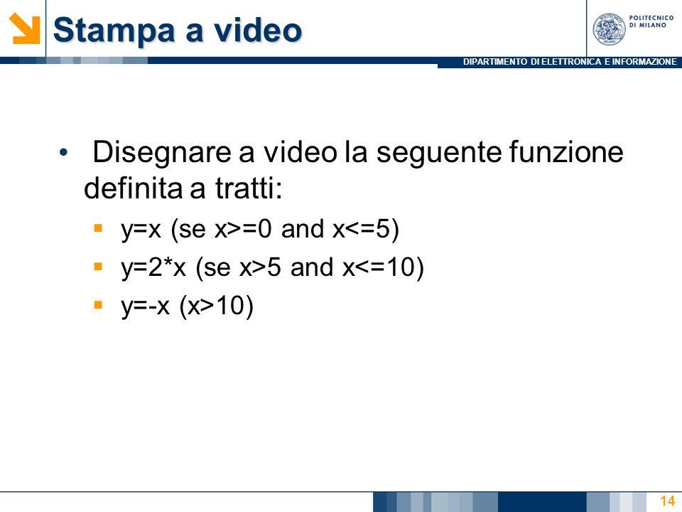 DIPARTIMENTO DI ELETTRONICA E INFORMAZIONE Stampa a video Disegnare a video la seguente funzione definita a tratti: y=x (se x>=0 and x<=5) y=2*x (se x